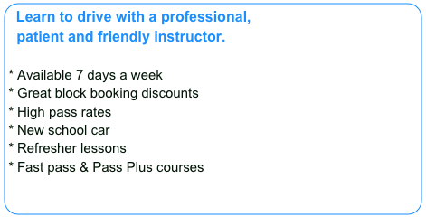 Learn to drive with a professional,   patient and friendly instructor.    Available 7 days a week Great block booking discounts High pass rates New school car Refresher lessons Fast pass & Pass Plus courses